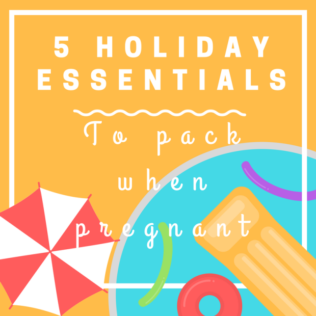 Blog graphhic - 5 essentials to pack when pregnant on holidays on vacation